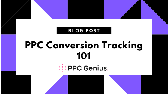 PPC Conversion Tracking 101: Foolproof Guide