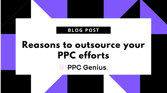 6 Compelling Reasons to Outsource PPC in 2021